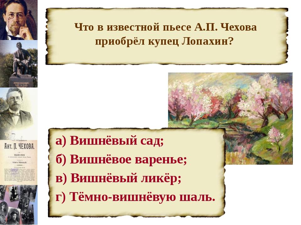Что в известной пьесе А.П. Чехова приобрёл купец Лопахин? а) Вишнёвый сад; б...