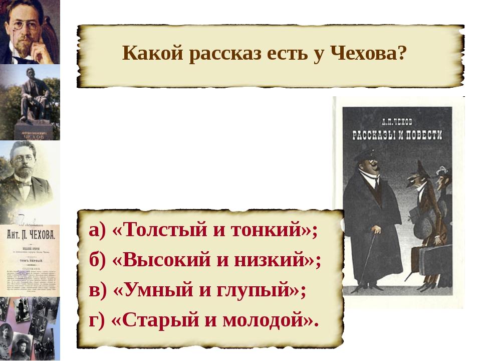 Какой рассказ есть у Чехова? а) «Толстый и тонкий»; б) «Высокий и низкий»; в...