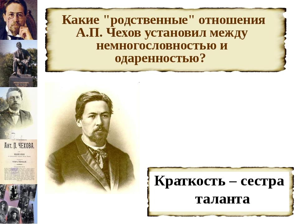"""Какие """"родственные"""" отношения А.П. Чехов установил между немногословностью и..."""