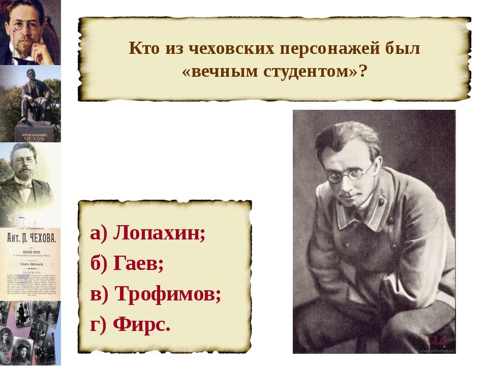 Кто из чеховских персонажей был «вечным студентом»? а) Лопахин; б) Гаев; в) Т...
