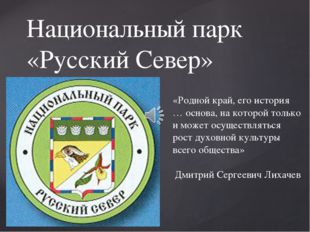 Национальный парк «Русский Север» «Родной край, его история … основа, на кото