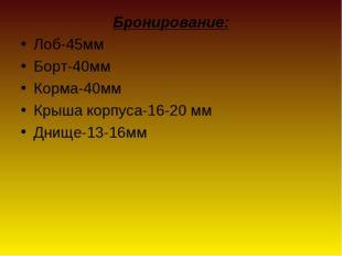 Бронирование: Лоб-45мм Борт-40мм Корма-40мм Крыша корпуса-16-20 мм Днище-13-1