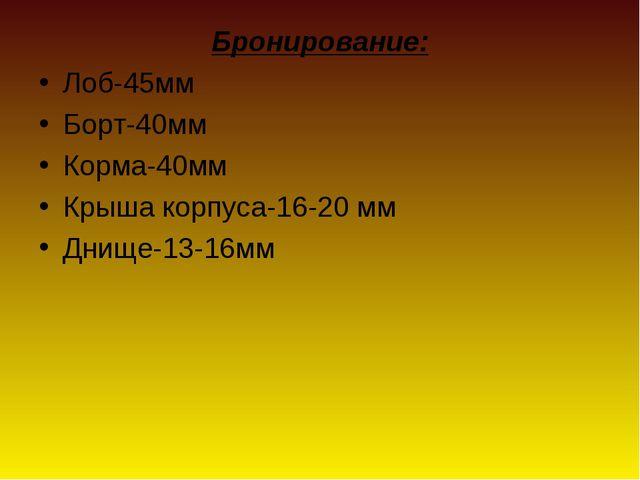 Бронирование: Лоб-45мм Борт-40мм Корма-40мм Крыша корпуса-16-20 мм Днище-13-1...