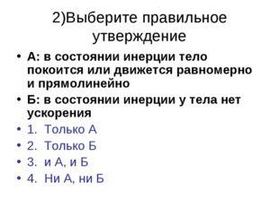 2)Выберите правильное утверждение А: в состоянии инерции тело покоится или дв
