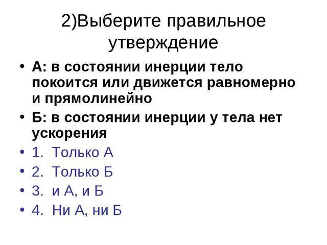 2)Выберите правильное утверждение А: в состоянии инерции тело покоится или дв...