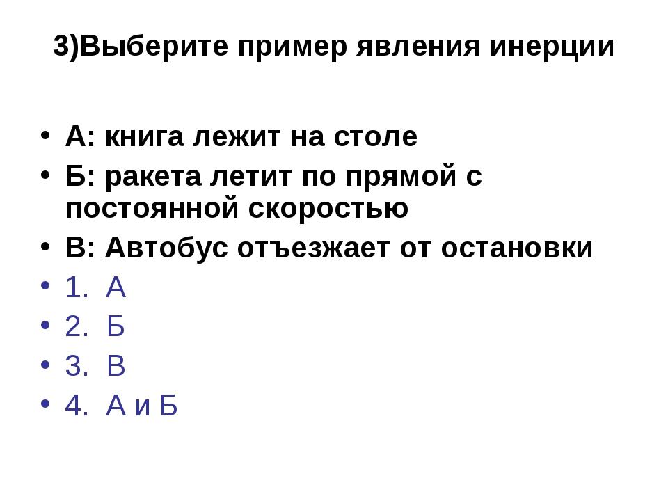 3)Выберите пример явления инерции А: книга лежит на столе Б: ракета летит по...