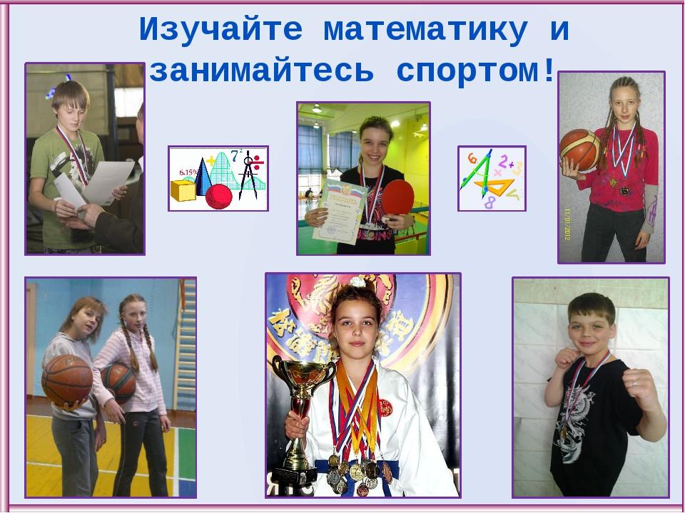 Изучайте математику и занимайтесь спортом!