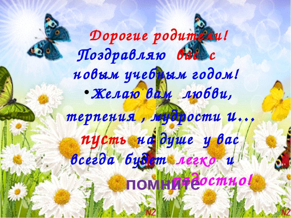 Дорогие родители! Поздравляю вас с новым учебным годом! Желаю вам любви, тер...