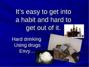 Hard drinking Using drugs Envy… It's easy to get into a habit and hard to get