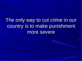 The only way to cut crime in our country is to make punishment more severe