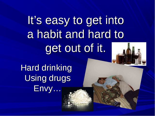 Hard drinking Using drugs Envy… It's easy to get into a habit and hard to get...