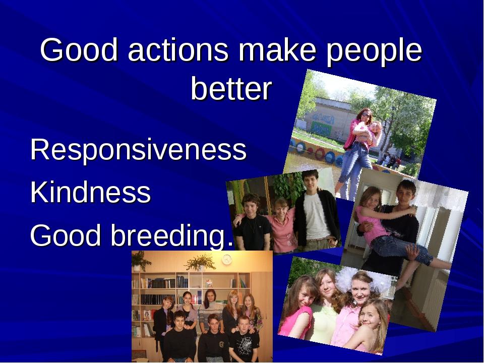 Good actions make people better Responsiveness Kindness Good breeding…