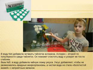 В воду №4 добавила четверть таблетки аспирина. Аспирин – второй по популярнос