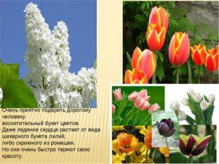 Очень приятно подарить дорогому человеку восхитительный букет цветов. Даже ле