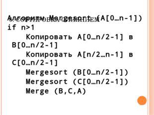 6. СОРТИРОВКА СЛИЯНИЕМ Алгоритм Mergesort (A[0…n-1]) if n>1 Копировать A[0…n/