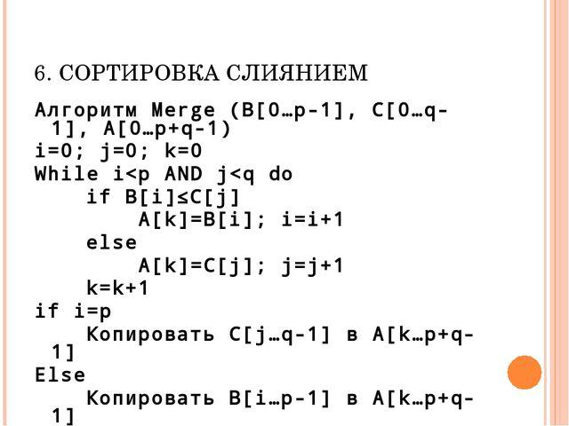 6. СОРТИРОВКА СЛИЯНИЕМ Алгоритм Merge (B[0…p-1], C[0…q-1], A[0…p+q-1) i=0; j=...