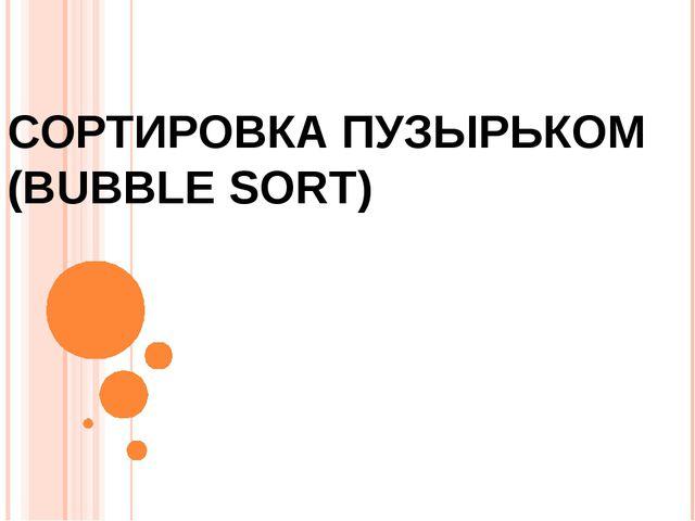 СОРТИРОВКА ПУЗЫРЬКОМ (BUBBLE SORT)