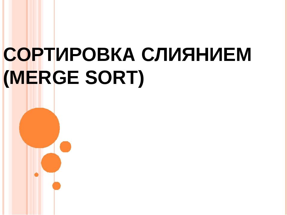 СОРТИРОВКА СЛИЯНИЕМ (MERGE SORT)