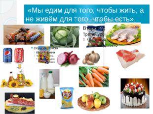 «Мы едим для того, чтобы жить, а не живём для того, чтобы есть».