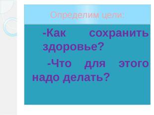 Определим цели: -Как сохранить здоровье? -Что для этого надо делать?
