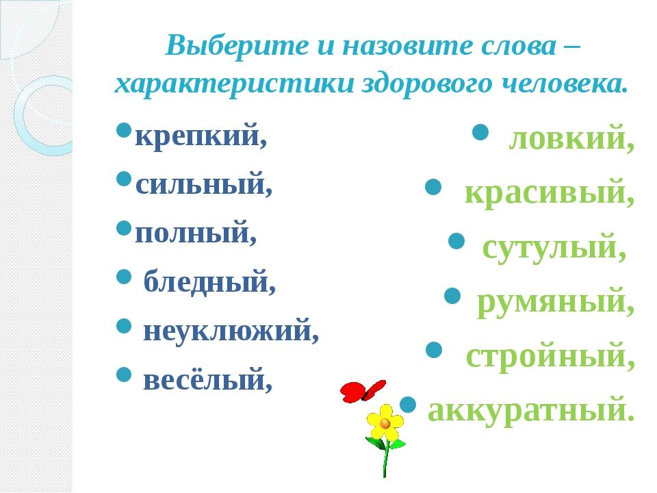 Выберите и назовите слова – характеристики здорового человека. крепкий, сильн...
