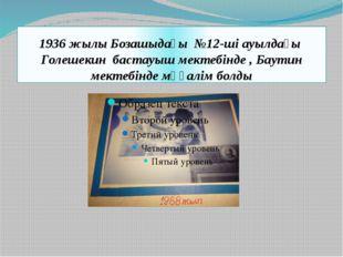 1936 жылы Бозашыдағы №12-ші ауылдағы Голешекин бастауыш мектебінде , Баутин м