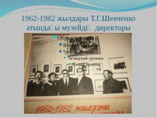1962-1982 жылдары Т.Г.Шевченко атындағы музейдің директоры