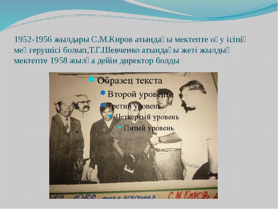 1952-1956 жылдары С.М.Киров атындағы мектепте оқу ісінің меңгерушісі болып,Т....