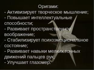 Оригами: - Активизирует творческое мышление; - Повышает интеллектуальные спо