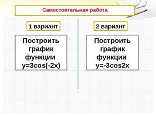 Самостоятельная работа  1 вариант 2 вариант Построить график функции у=3cos