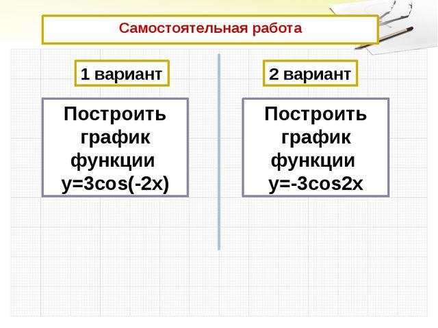 Самостоятельная работа  1 вариант 2 вариант Построить график функции у=3cos...