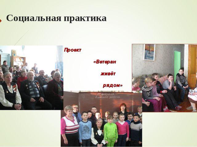 Социальная практика Проект «Ветеран живёт рядом»