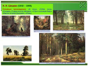 И. И. Шишкин (1832 – 1898) Основные произведения: «В лесу», «Рубка леса», «По
