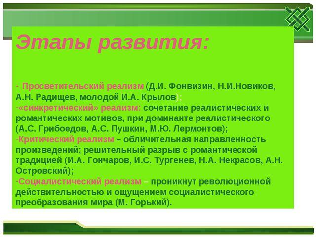 Этапы развития: - Просветительский реализм (Д.И. Фонвизин, Н.И.Новиков, А.Н....