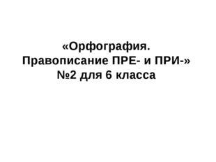 «Орфография. Правописание ПРЕ- и ПРИ-» №2 для 6 класса
