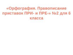 «Орфография. Правописание приставок ПРИ- и ПРЕ-» №2 для 6 класса