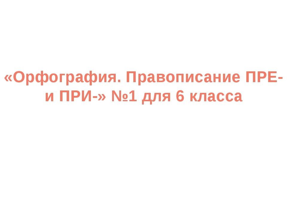 «Орфография. Правописание ПРЕ- и ПРИ-» №1 для 6 класса