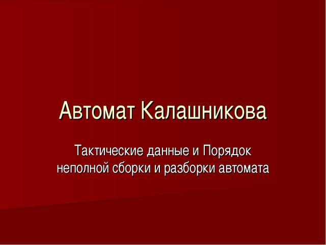 Автомат Калашникова Тактические данные и Порядок неполной сборки и разборки а...