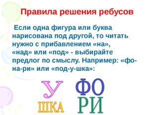 Правила решения ребусов Если одна фигура или буква нарисована под другой, то