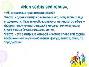 «Non verbis sed rebus», «Не словами, а при помощи вещей» Ребус - один из видо