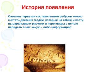 История появления Самыми первыми составителями ребусов можно считать древних