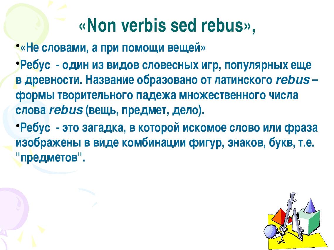 «Non verbis sed rebus», «Не словами, а при помощи вещей» Ребус - один из видо...
