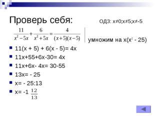 Проверь себя: ОДЗ: х≠0;х≠5;х≠-5 умножим на х(х2 - 25) 11(x + 5) + 6(x - 5)= 4