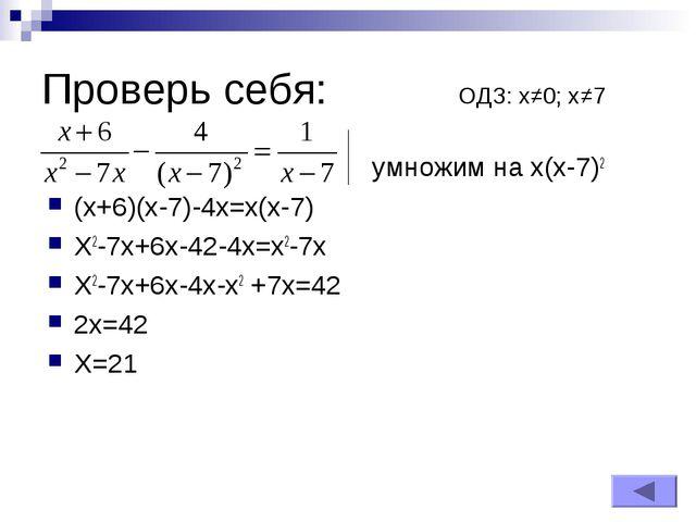 Проверь себя: ОДЗ: х≠0; х≠7 умножим на х(х-7)2 (x+6)(x-7)-4x=x(x-7) X2-7x+6x-...