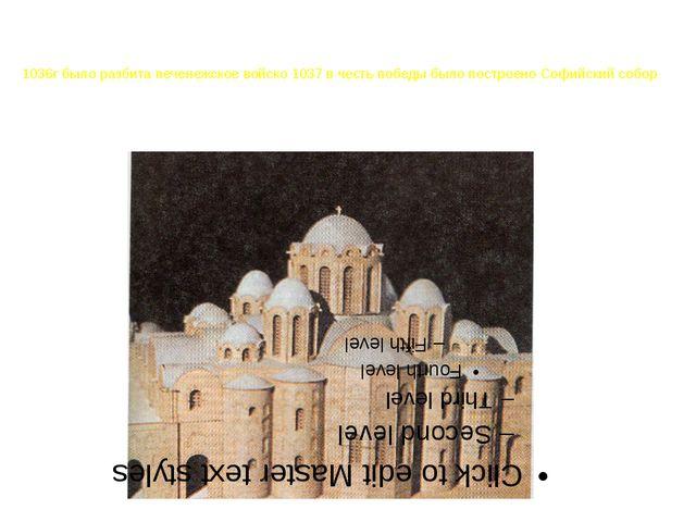 1036г было разбита печенежское войско 1037 в честь победы было построено Софи...