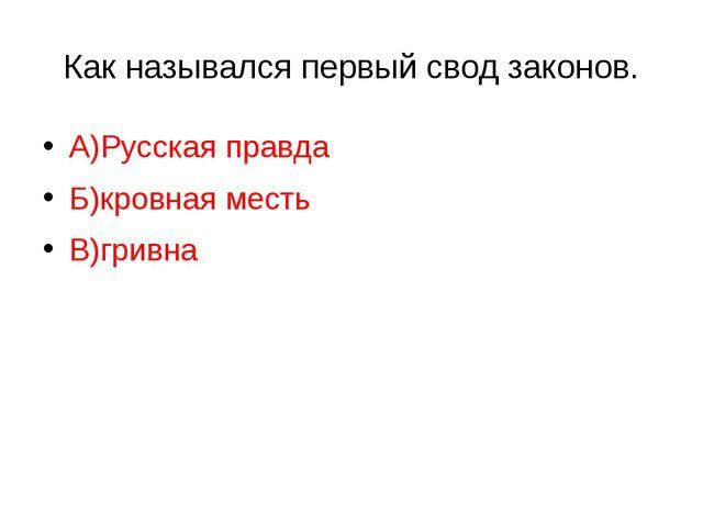 Как назывался первый свод законов. А)Русская правда Б)кровная месть В)гривна