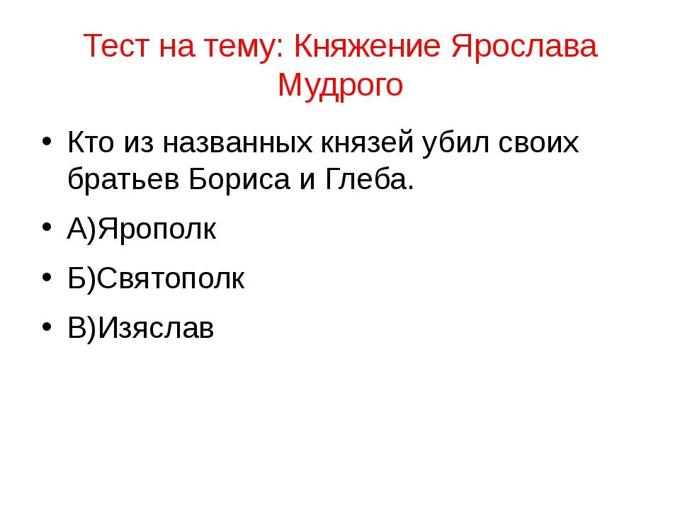 Тест на тему: Княжение Ярослава Мудрого Кто из названных князей убил своих бр...