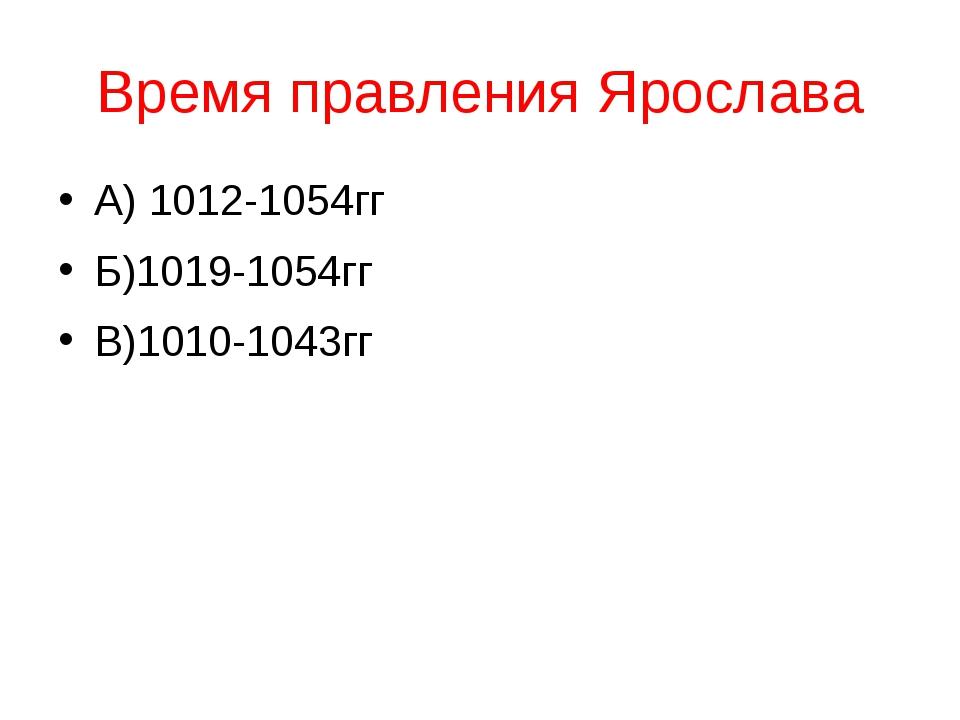 Время правления Ярослава А) 1012-1054гг Б)1019-1054гг В)1010-1043гг