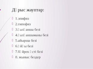 Дұрыс жауптар: 1.эпифиз 2.гипофиз 3.қалқанша безі 4.қалқаншаманы безі 5.айырш