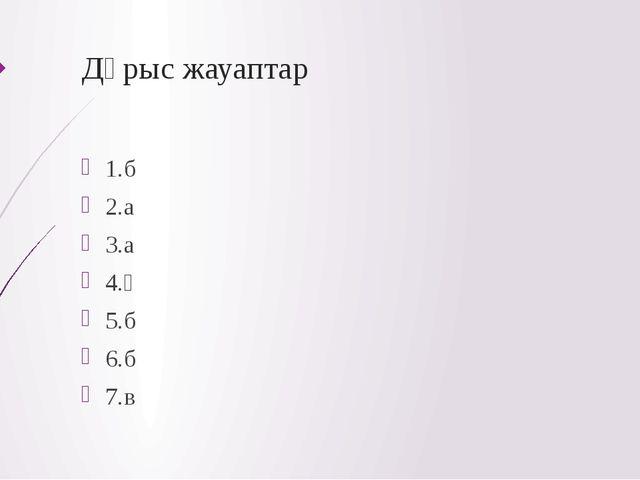 Дұрыс жауаптар 1.б 2.а 3.а 4.ә 5.б 6.б 7.в